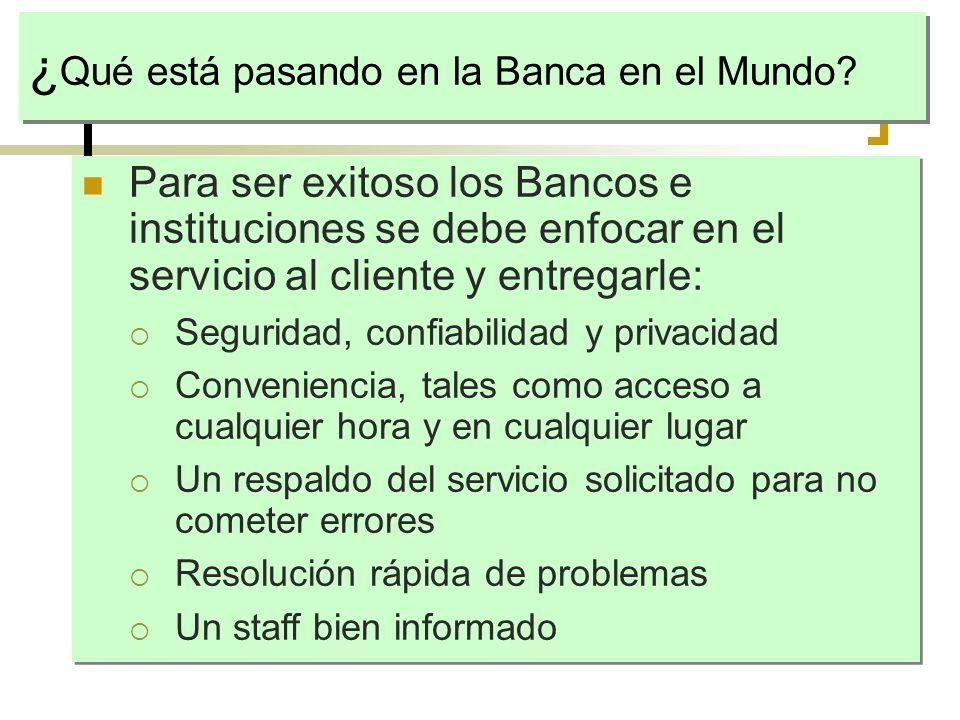 ¿ Qué está pasando en la Banca en el Mundo? Para ser exitoso los Bancos e instituciones se debe enfocar en el servicio al cliente y entregarle: Seguri