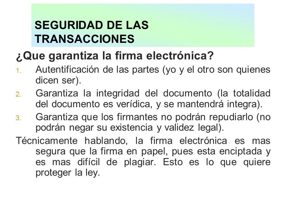 SEGURIDAD DE LAS TRANSACCIONES ¿Que garantiza la firma electrónica? 1. Autentificación de las partes (yo y el otro son quienes dicen ser). 2. Garantiz