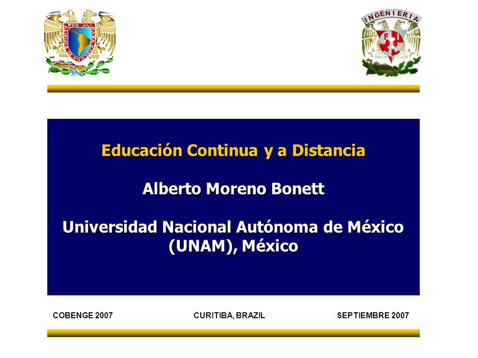 Educación Continua y a Distancia Alberto Moreno Bonett Universidad Nacional Autónoma de México (UNAM), México COBENGE 2007 CURITIBA, BRAZIL SEPTIEMBRE 2007