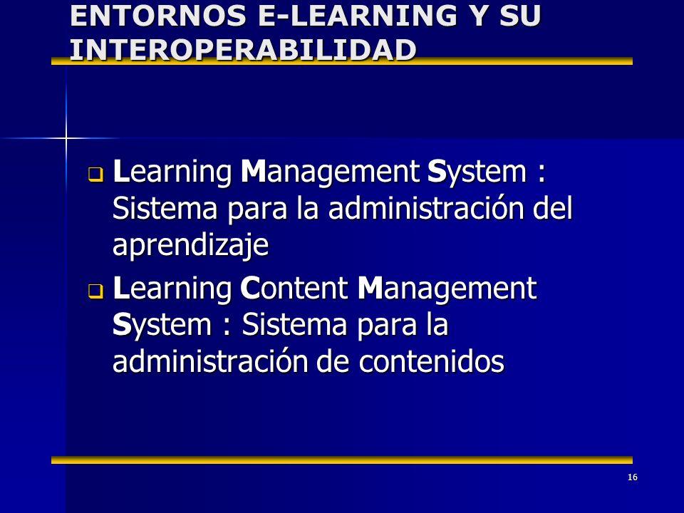16 Learning Management System : Sistema para la administración del aprendizaje Learning Management System : Sistema para la administración del aprendizaje Learning Content Management System : Sistema para la administración de contenidos Learning Content Management System : Sistema para la administración de contenidos ENTORNOS E-LEARNING Y SU INTEROPERABILIDAD