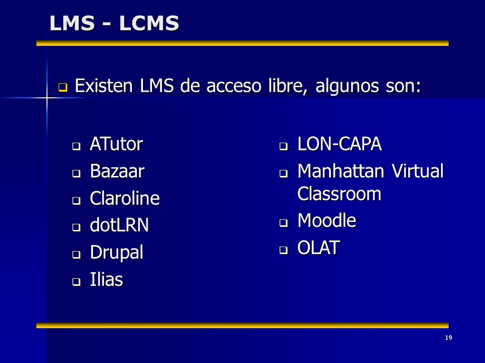 19 LMS - LCMS ATutor ATutor Bazaar Bazaar Claroline Claroline dotLRN dotLRN Drupal Drupal Ilias Ilias LON-CAPA LON-CAPA Manhattan Virtual Classroom Ma