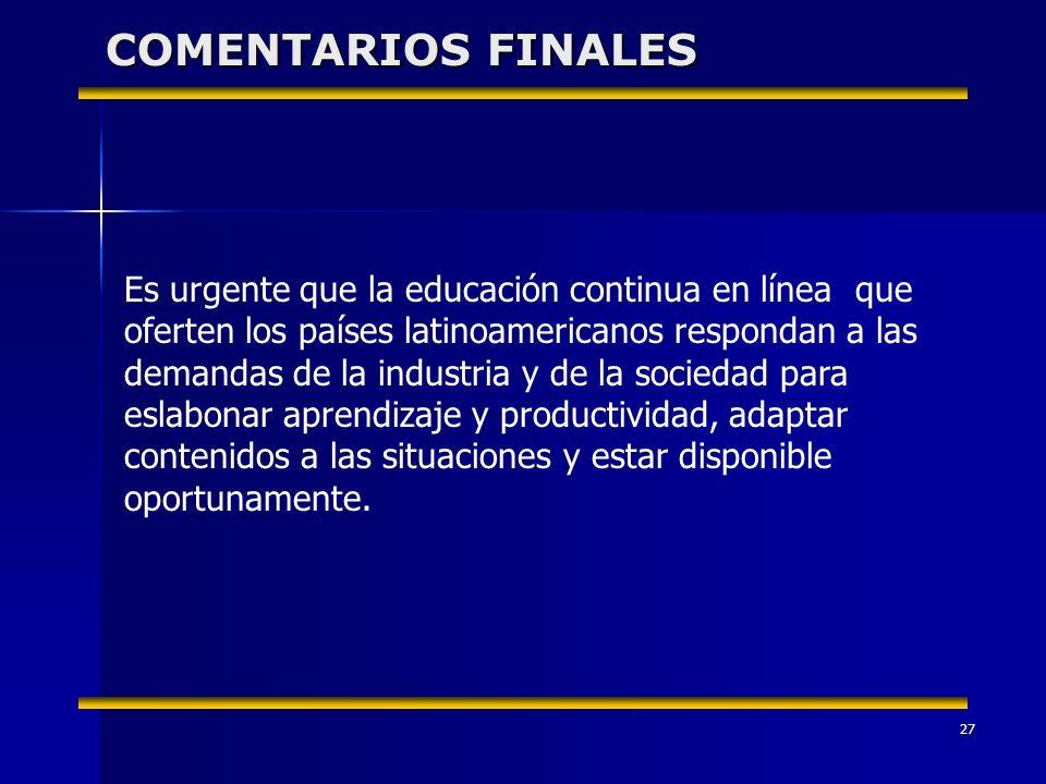 27 COMENTARIOS FINALES Es urgente que la educación continua en línea que oferten los países latinoamericanos respondan a las demandas de la industria