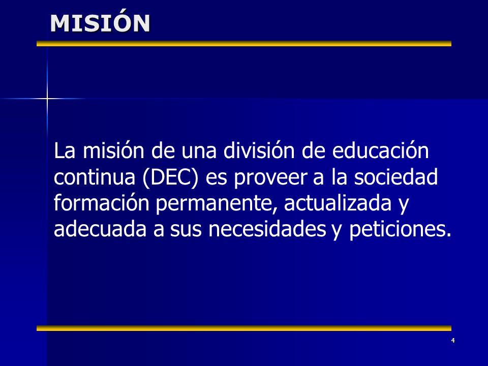 4 La misión de una división de educación continua (DEC) es proveer a la sociedad formación permanente, actualizada y adecuada a sus necesidades y peticiones.MISIÓN