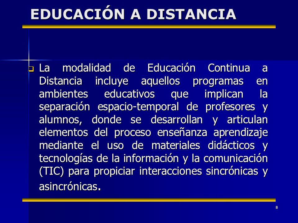 8 EDUCACIÓN A DISTANCIA La modalidad de Educación Continua a Distancia incluye aquellos programas en ambientes educativos que implican la separación espacio-temporal de profesores y alumnos, donde se desarrollan y articulan elementos del proceso enseñanza aprendizaje mediante el uso de materiales didácticos y tecnologías de la información y la comunicación (TIC) para propiciar interacciones sincrónicas y asincrónicas.