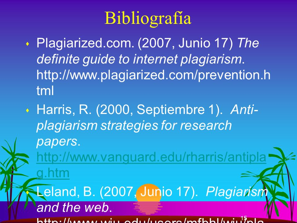 15 Bibliografía s Plagiarized.com. (2007, Junio 17) The definite guide to internet plagiarism. http://www.plagiarized.com/prevention.h tml s Harris, R