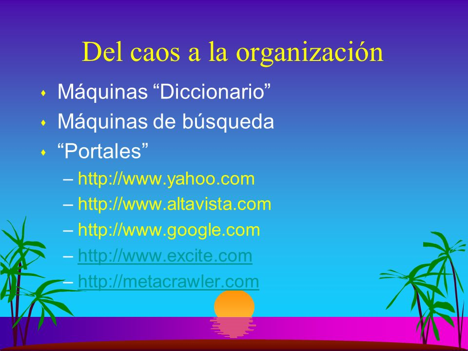 Del caos a la organización s Máquinas Diccionario s Máquinas de búsqueda s Portales –http://www.yahoo.com –http://www.altavista.com –http://www.google.com –http://www.excite.comhttp://www.excite.com –http://metacrawler.comhttp://metacrawler.com