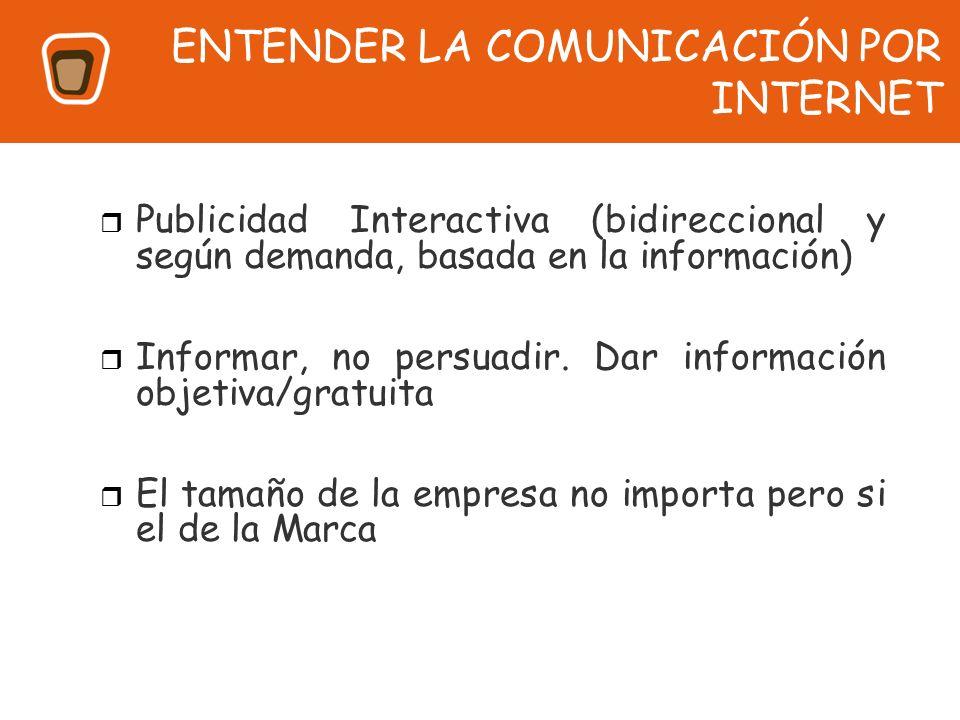 ENTENDER LA COMUNICACIÓN POR INTERNET Publicidad Interactiva (bidireccional y según demanda, basada en la información) Informar, no persuadir. Dar inf