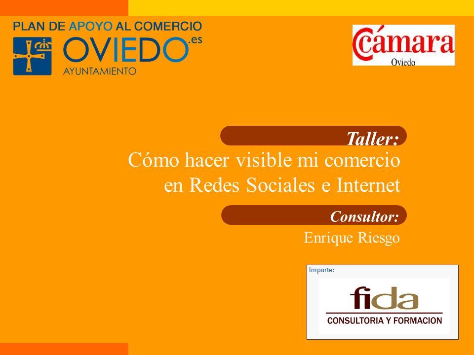 Taller: Cómo hacer visible mi comercio en Redes Sociales e Internet Consultor: Enrique Riesgo Imparte:
