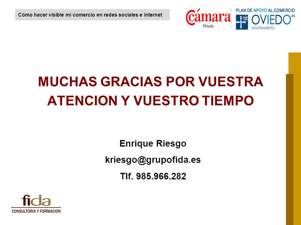 MUCHAS GRACIAS POR VUESTRA ATENCION Y VUESTRO TIEMPO Enrique Riesgo kriesgo@grupofida.es Tlf. 985.966.282 Cómo hacer visible mi comercio en redes soci