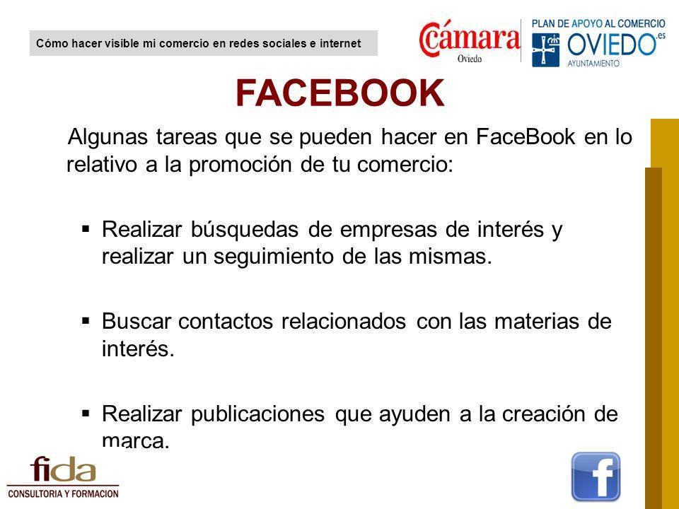 Algunas tareas que se pueden hacer en FaceBook en lo relativo a la promoción de tu comercio: Realizar búsquedas de empresas de interés y realizar un seguimiento de las mismas.