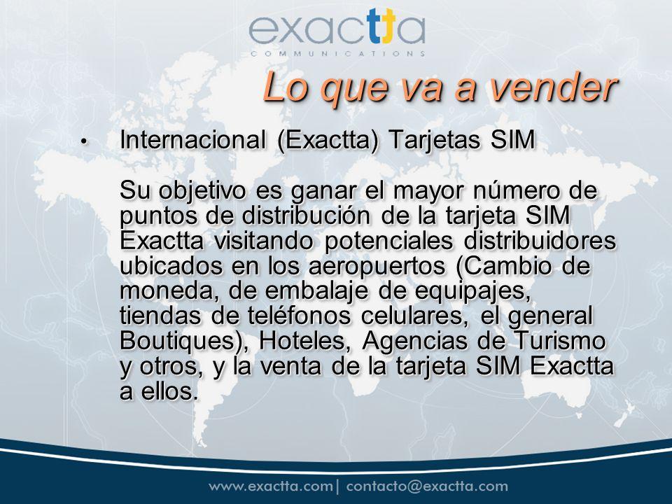 Lo que va a vender Internacional (Exactta) Tarjetas SIM Su objetivo es ganar el mayor número de puntos de distribución de la tarjeta SIM Exactta visitando potenciales distribuidores ubicados en los aeropuertos (Cambio de moneda, de embalaje de equipajes, tiendas de teléfonos celulares, el general Boutiques), Hoteles, Agencias de Turismo y otros, y la venta de la tarjeta SIM Exactta a ellos.