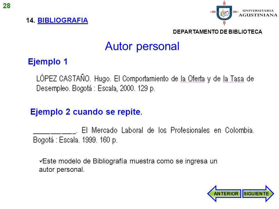 14. BIBLIOGRAFIA Este modelo de Bibliografía muestra como se ingresa un autor personal. Ejemplo 1 Ejemplo 2 cuando se repite. ANTERIORSIGUIENTE Autor