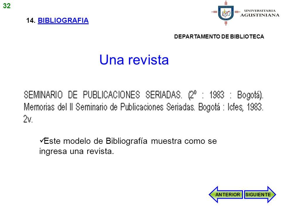 14. BIBLIOGRAFIA Este modelo de Bibliografía muestra como se ingresa una revista. ANTERIORSIGUIENTE Una revista 32 DEPARTAMENTO DE BIBLIOTECA