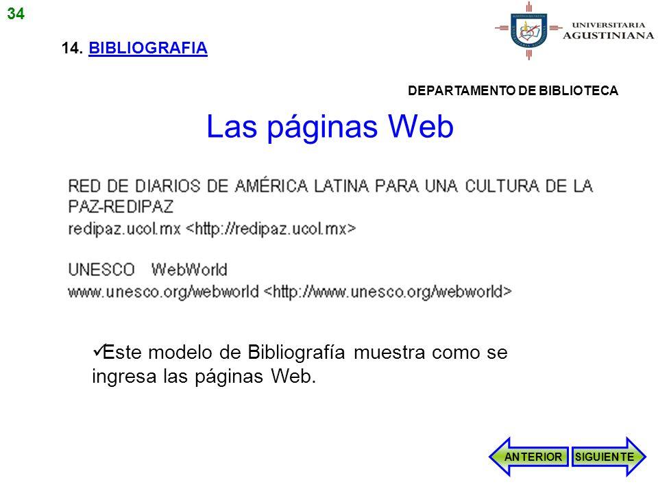 14. BIBLIOGRAFIA Este modelo de Bibliografía muestra como se ingresa las páginas Web. ANTERIORSIGUIENTE Las páginas Web 34 DEPARTAMENTO DE BIBLIOTECA