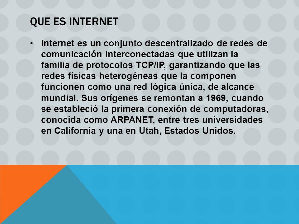 QUE ES INTERNET Internet es un conjunto descentralizado de redes de comunicación interconectadas que utilizan la familia de protocolos TCP/IP, garantizando que las redes físicas heterogéneas que la componen funcionen como una red lógica única, de alcance mundial.