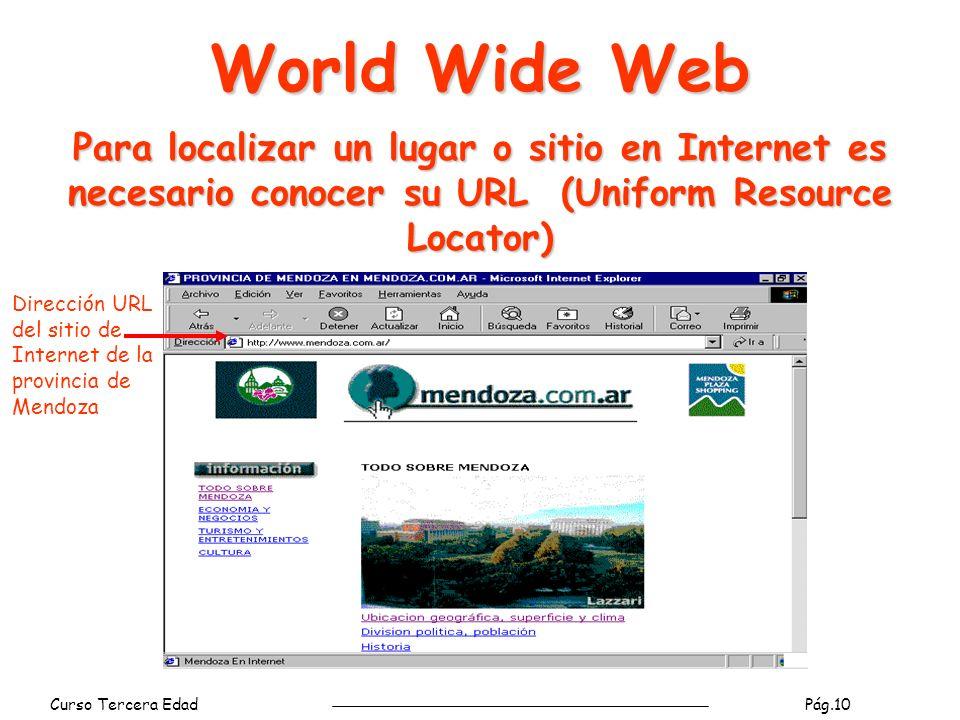 Curso Tercera Edad Pág.10 World Wide Web Para localizar un lugar o sitio en Internet es necesario conocer su URL (Uniform Resource Locator) Dirección URL del sitio de Internet de la provincia de Mendoza