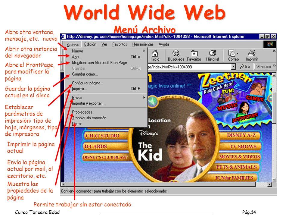 Curso Tercera Edad Pág.14 World Wide Web Menú Archivo Imprimir la página actual Guardar la página actual en el disco Abrir otra instancia del navegador Establecer parámetros de impresión: tipo de hoja, márgenes, tipo de impresora Abre otra ventana, mensaje, etc.