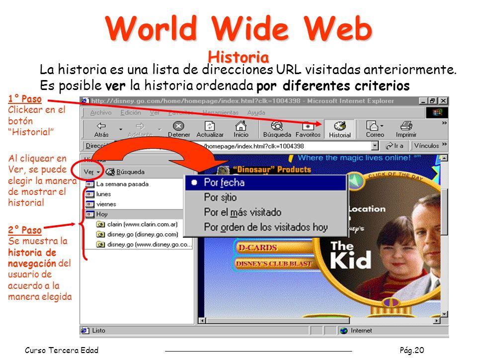 Curso Tercera Edad Pág.20 World Wide Web Historia 1° Paso Clickear en el botón Historial 2° Paso Se muestra la historia de navegación del usuario de acuerdo a la manera elegida La historia es una lista de direcciones URL visitadas anteriormente.