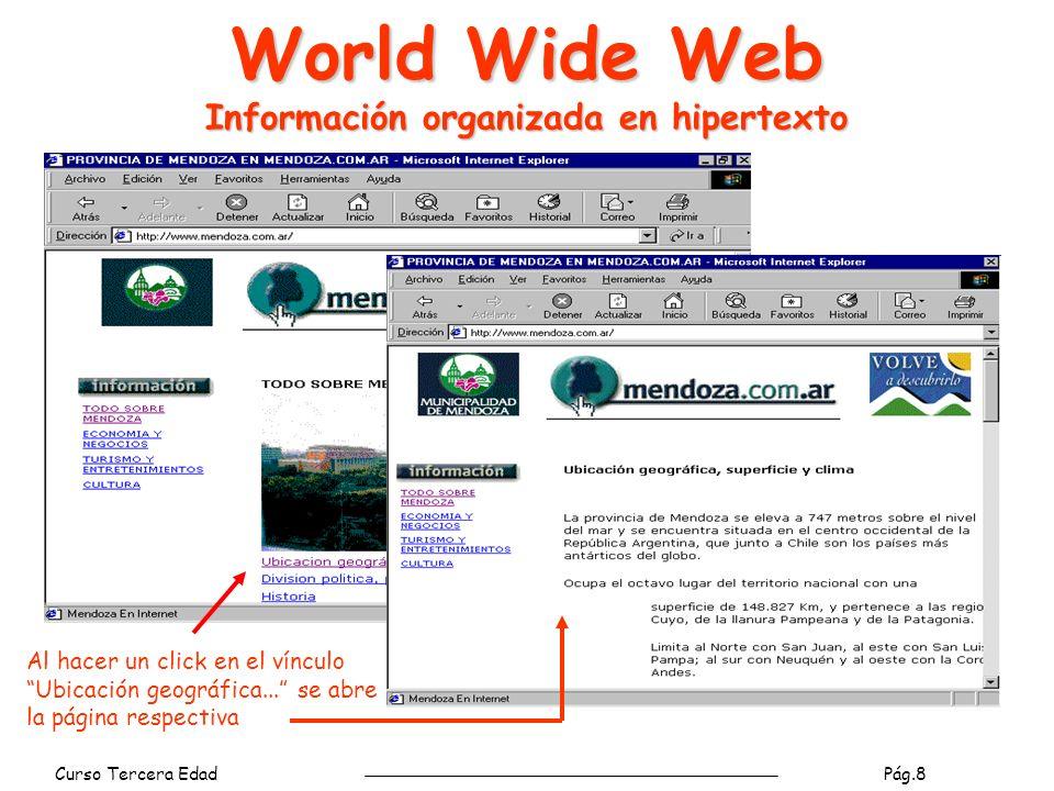 Curso Tercera Edad Pág.8 World Wide Web Información organizada en hipertexto Al hacer un click en el vínculo Ubicación geográfica...