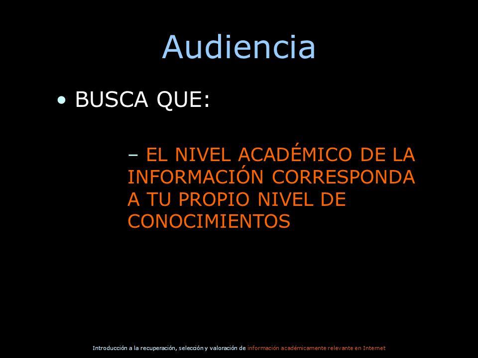 Introducción a la recuperación, selección y valoración de información académicamente relevante en Internet Audiencia BUSCA QUE: – EL NIVEL ACADÉMICO D