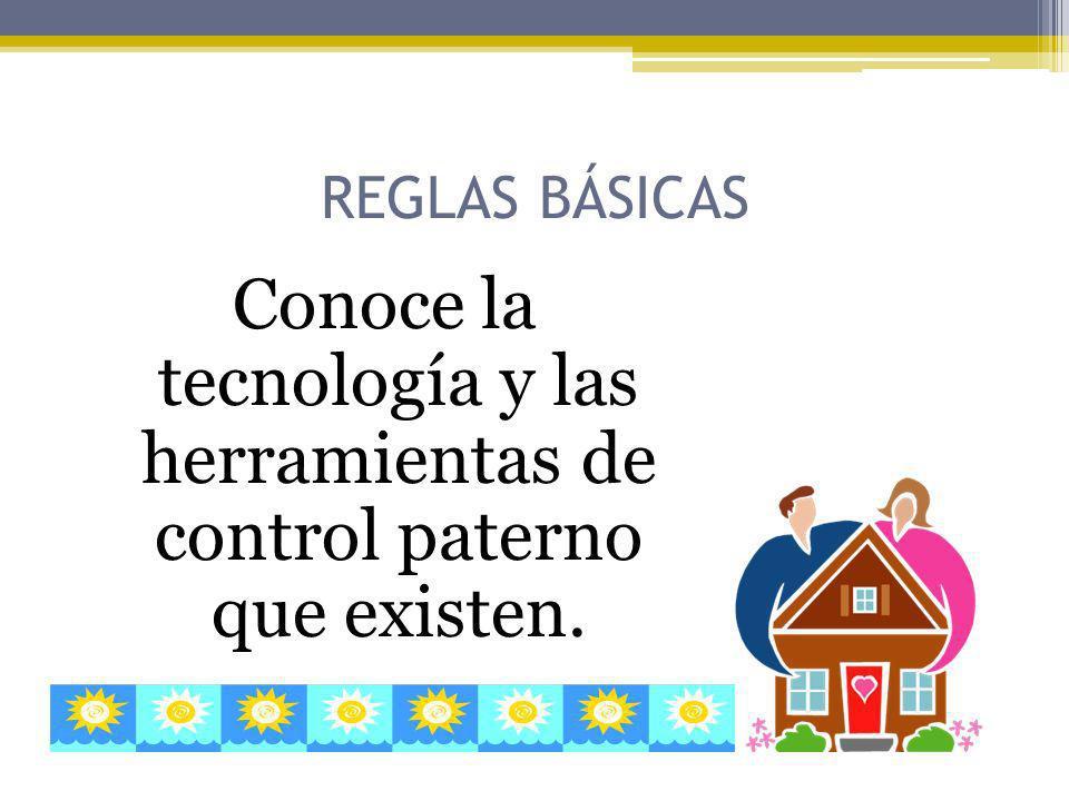 REGLAS BÁSICAS Conoce la tecnología y las herramientas de control paterno que existen.
