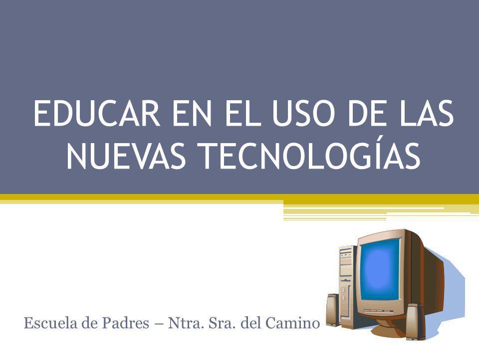 EDUCAR EN EL USO DE LAS NUEVAS TECNOLOGÍAS Escuela de Padres – Ntra. Sra. del Camino