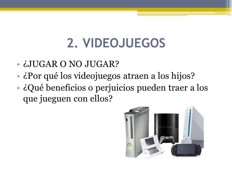 2. VIDEOJUEGOS ¿JUGAR O NO JUGAR? ¿Por qué los videojuegos atraen a los hijos? ¿Qué beneficios o perjuicios pueden traer a los que jueguen con ellos?