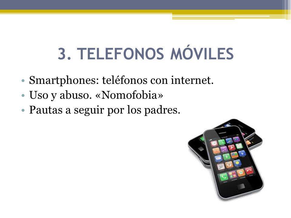 3. TELEFONOS MÓVILES Smartphones: teléfonos con internet. Uso y abuso. «Nomofobia» Pautas a seguir por los padres.