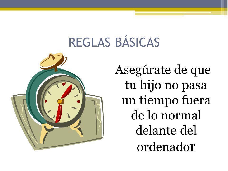 REGLAS BÁSICAS Asegúrate de que tu hijo no pasa un tiempo fuera de lo normal delante del ordenado r