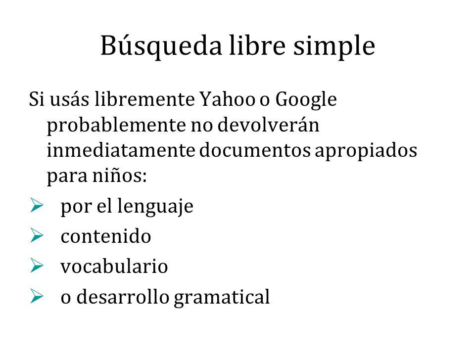 Búsqueda libre simple Si usás libremente Yahoo o Google probablemente no devolverán inmediatamente documentos apropiados para niños: por el lenguaje contenido vocabulario o desarrollo gramatical