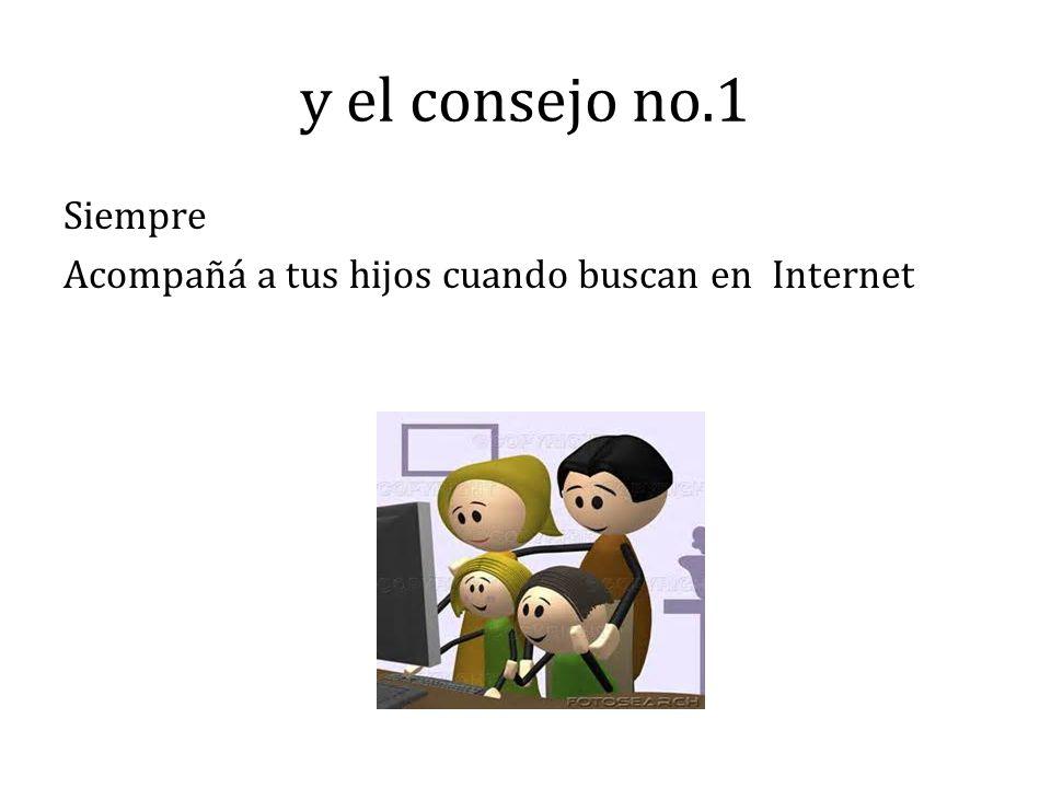 y el consejo no.1 Siempre Acompañá a tus hijos cuando buscan en Internet