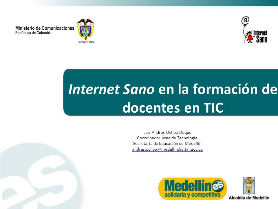 Internet Sano en la formación de docentes en TIC Luis Andrés Ochoa Duque Coordinador Área de Tecnología Secretaría de Educación de Medellín andres.och