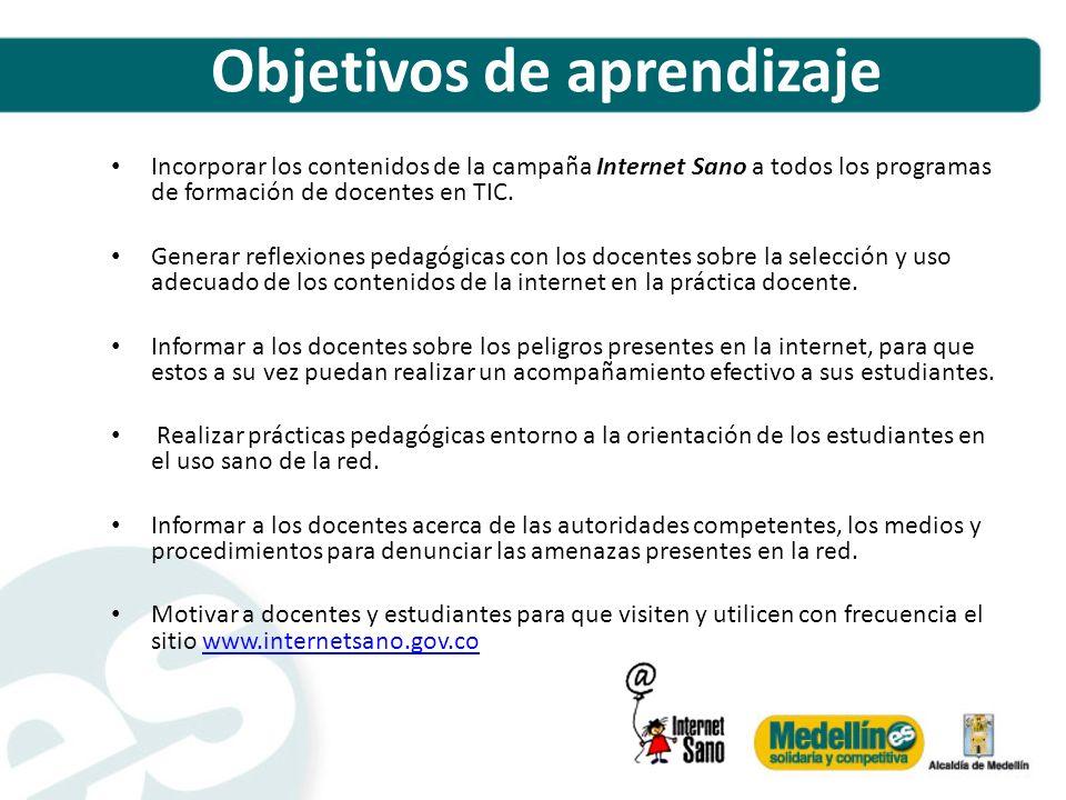 Objetivos de aprendizaje Incorporar los contenidos de la campaña Internet Sano a todos los programas de formación de docentes en TIC. Generar reflexio