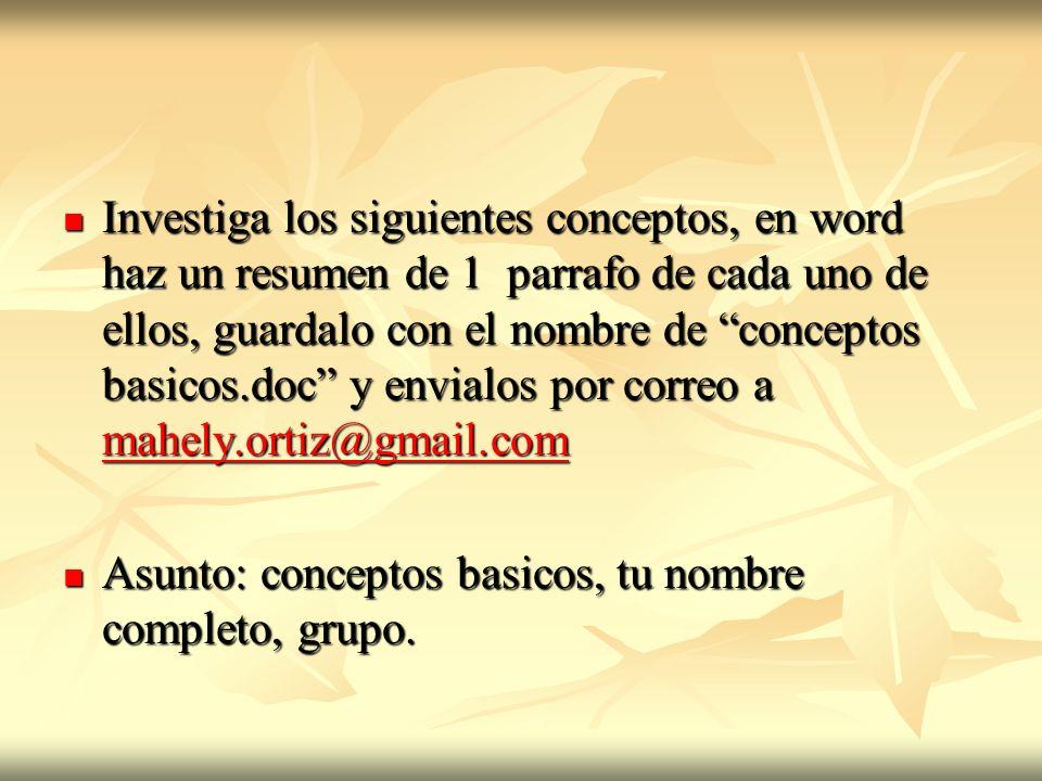 Investiga los siguientes conceptos, en word haz un resumen de 1 parrafo de cada uno de ellos, guardalo con el nombre de conceptos basicos.doc y envialos por correo a mahely.ortiz@gmail.com Investiga los siguientes conceptos, en word haz un resumen de 1 parrafo de cada uno de ellos, guardalo con el nombre de conceptos basicos.doc y envialos por correo a mahely.ortiz@gmail.com mahely.ortiz@gmail.com Asunto: conceptos basicos, tu nombre completo, grupo.