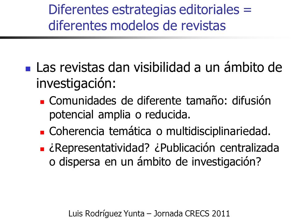 Luis Rodríguez Yunta – Jornada CRECS 2011 Diferentes estrategias editoriales = diferentes modelos de revistas Las revistas dan visibilidad a un ámbito de investigación: Comunidades de diferente tamaño: difusión potencial amplia o reducida.