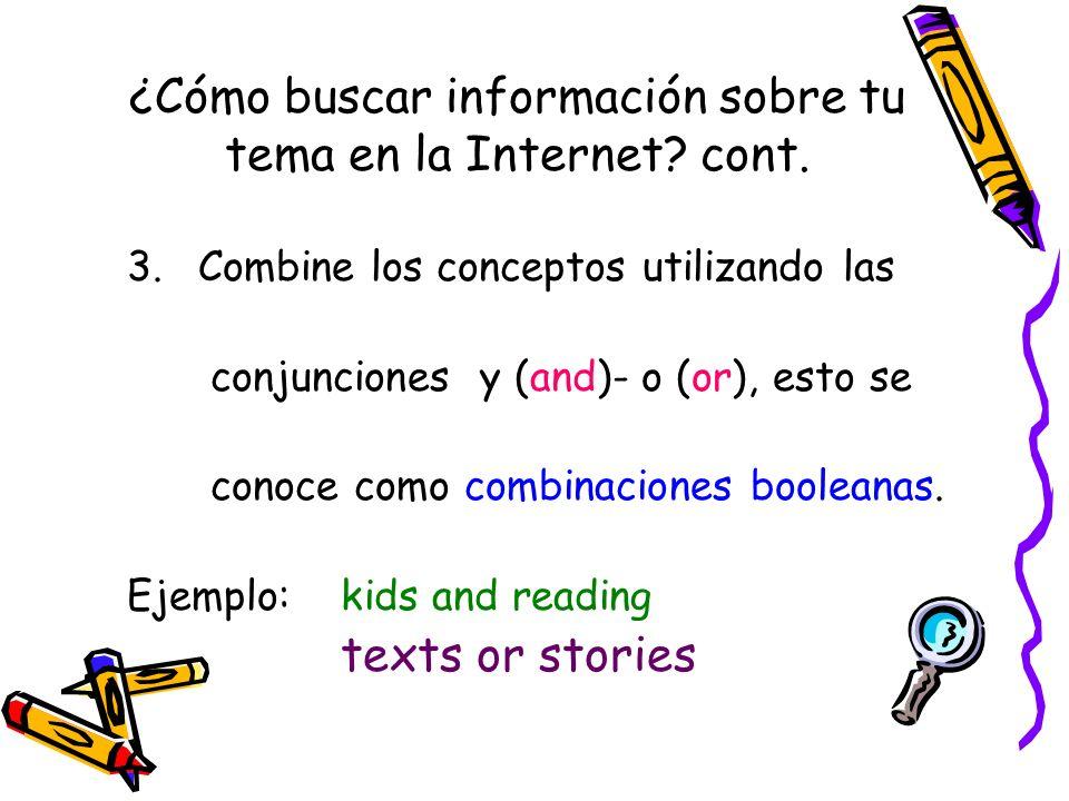 ¿Cómo buscar información sobre tu tema en la Internet? cont. 3.Combine los conceptos utilizando las conjunciones y (and)- o (or), esto se conoce como