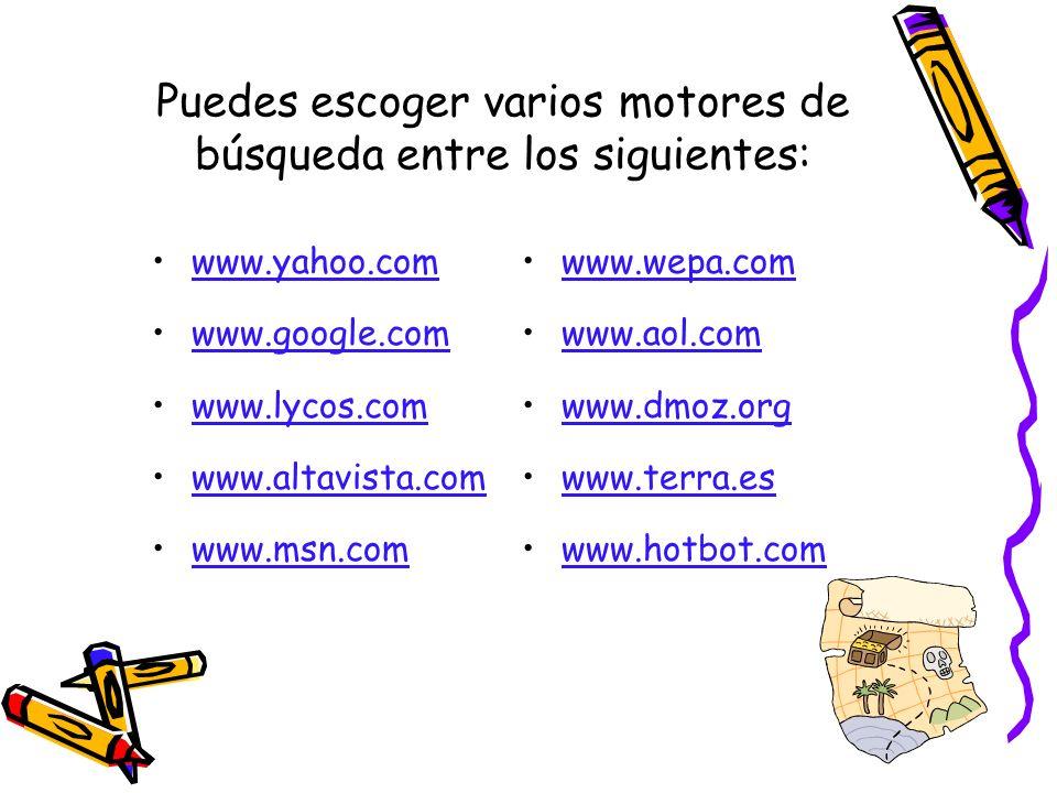 Puedes escoger varios motores de búsqueda entre los siguientes: www.yahoo.com www.google.com www.lycos.com www.altavista.com www.msn.com www.wepa.com