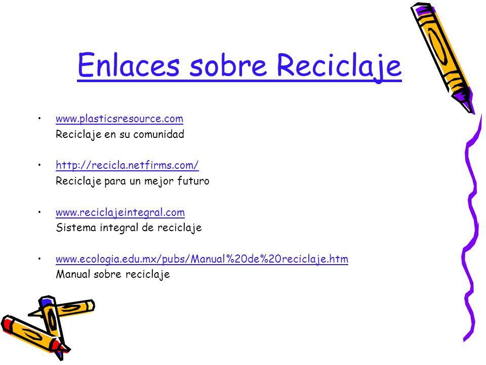 Enlaces sobre Reciclaje www.plasticsresource.com Reciclaje en su comunidad http://recicla.netfirms.com/ Reciclaje para un mejor futuro www.reciclajein
