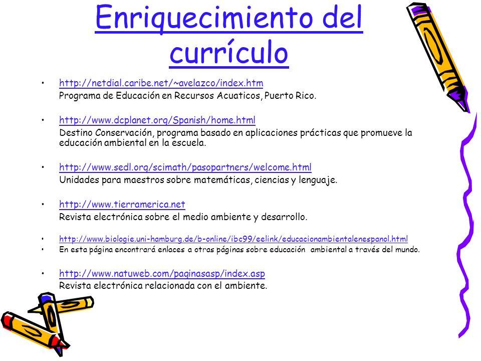 Enriquecimiento del currículo http://netdial.caribe.net/~avelazco/index.htm Programa de Educación en Recursos Acuaticos, Puerto Rico. http://www.dcpla