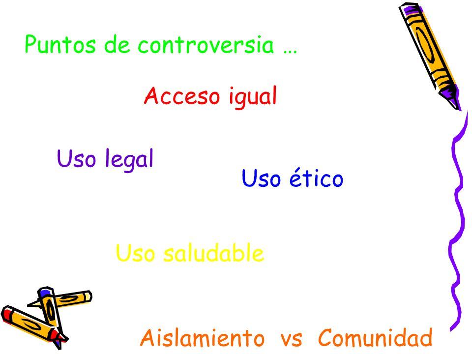 Puntos de controversia … Acceso igual Uso legal Uso ético Uso saludable Aislamiento vs Comunidad