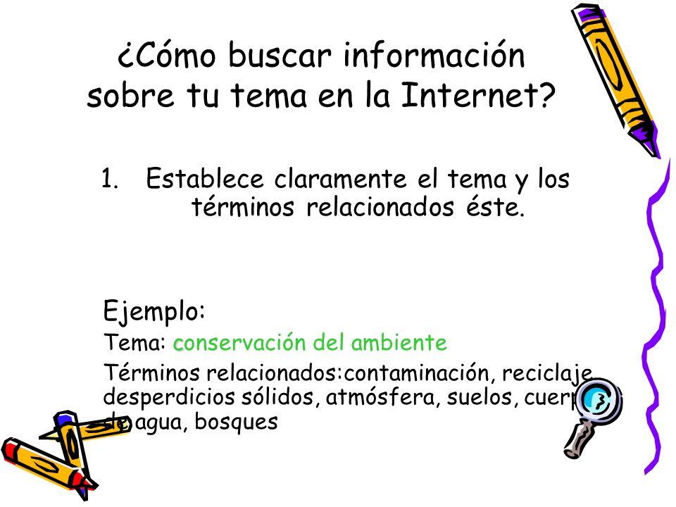 ¿Cómo buscar información sobre tu tema en la Internet? 1.Establece claramente el tema y los términos relacionados éste. Ejemplo: c Tema: conservación
