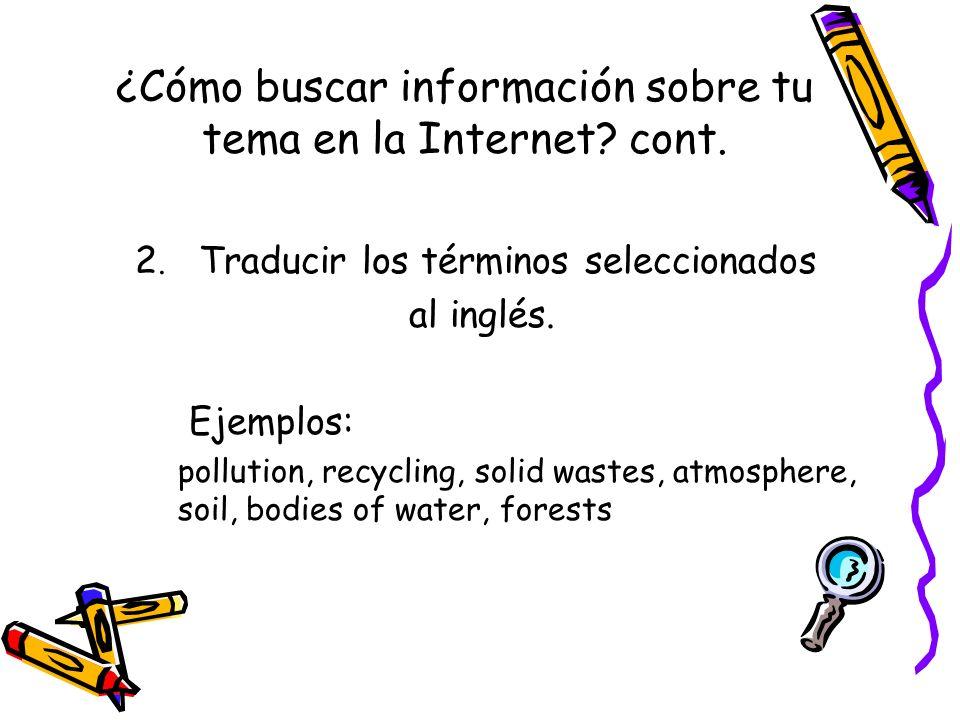 ¿Cómo buscar información sobre tu tema en la Internet? cont. 2. Traducir los términos seleccionados al inglés. Ejemplos: pollution, recycling, solid w