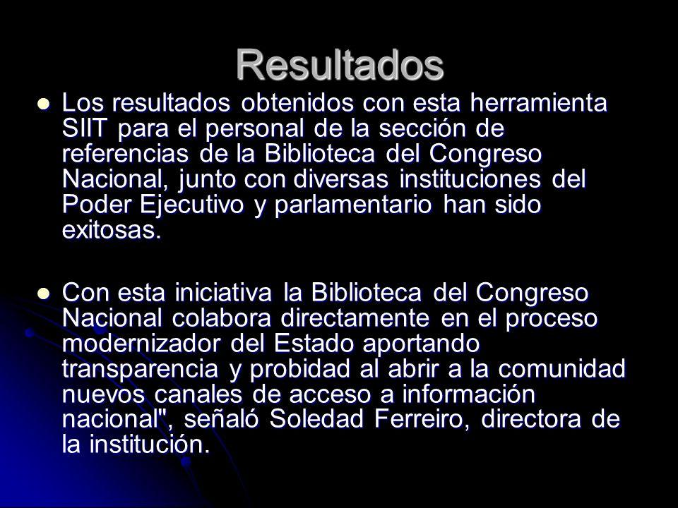 Resultados Los resultados obtenidos con esta herramienta SIIT para el personal de la sección de referencias de la Biblioteca del Congreso Nacional, junto con diversas instituciones del Poder Ejecutivo y parlamentario han sido exitosas.
