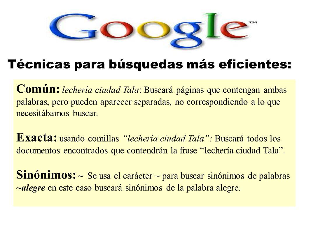 Técnicas para búsquedas más eficientes: Común: lechería ciudad Tala: Buscará páginas que contengan ambas palabras, pero pueden aparecer separadas, no