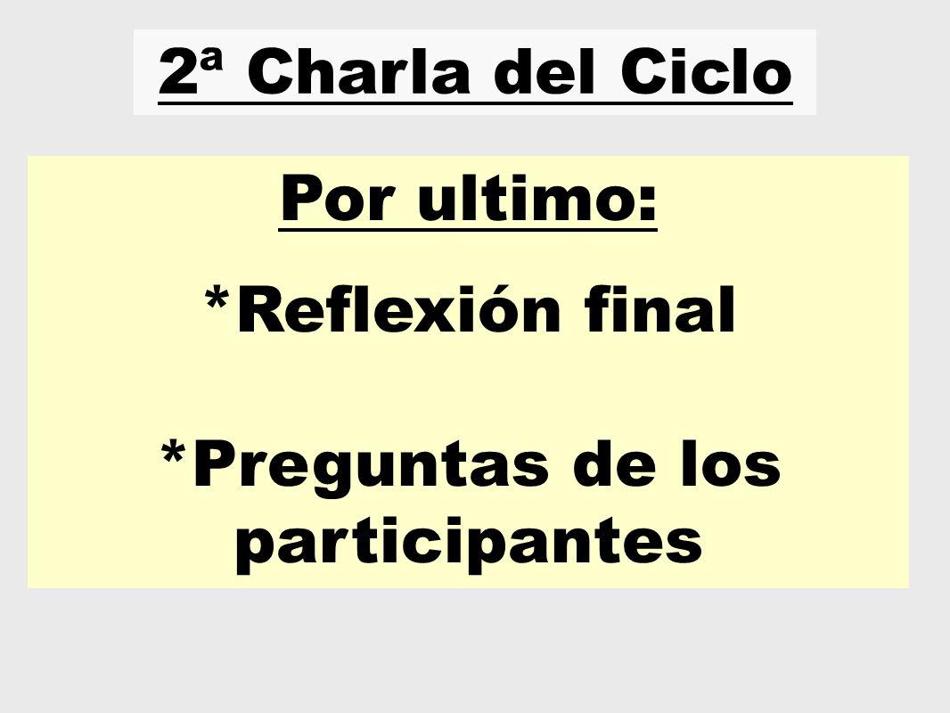 2ª Charla del Ciclo Por ultimo: *Reflexión final *Preguntas de los participantes