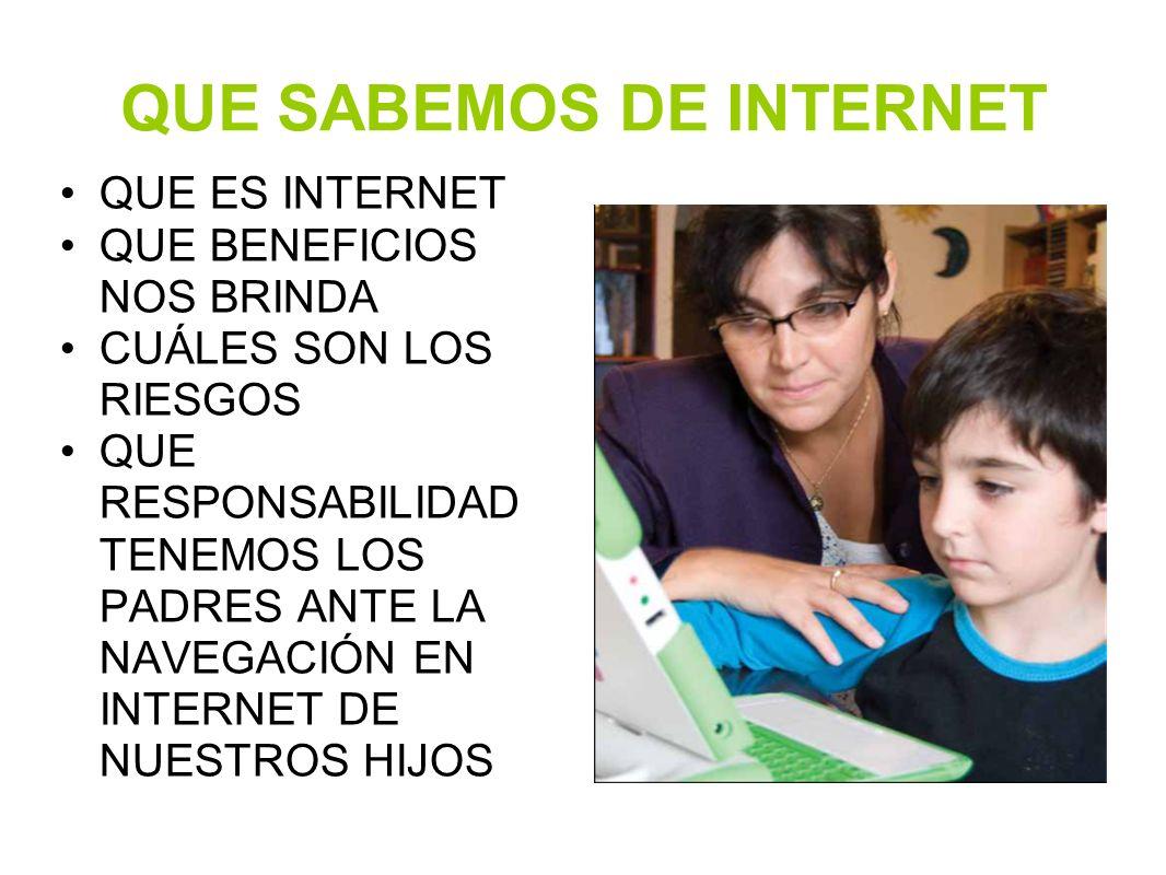 QUE SABEMOS DE INTERNET QUE ES INTERNET QUE BENEFICIOS NOS BRINDA CUÁLES SON LOS RIESGOS QUE RESPONSABILIDAD TENEMOS LOS PADRES ANTE LA NAVEGACIÓN EN