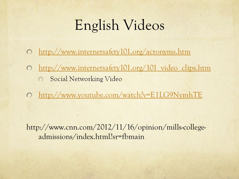 English Videos http://www.internetsafety101.org/acronyms.htm http://www.internetsafety101.org/101_video_clips.htm Social Networking Video http://www.youtube.com/watch v=E1LG9NymhTE http://www.cnn.com/2012/11/16/opinion/mills-college- admissions/index.html sr=fbmain