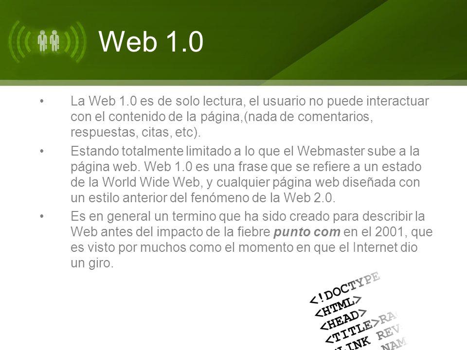 Web 1.0 La Web 1.0 es de solo lectura, el usuario no puede interactuar con el contenido de la página,(nada de comentarios, respuestas, citas, etc). Es