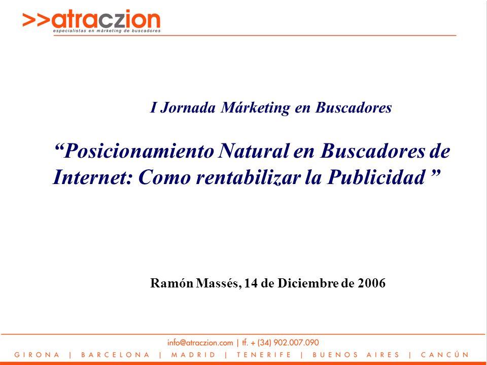 I Jornada Márketing en Buscadores Posicionamiento Natural en Buscadores de Internet: Como rentabilizar la Publicidad Ramón Massés, 14 de Diciembre de 2006