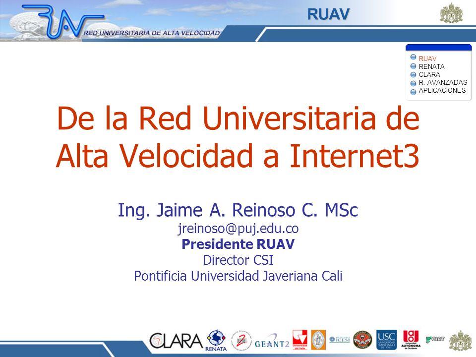 De la Red Universitaria de Alta Velocidad a Internet3 Ing. Jaime A. Reinoso C. MSc jreinoso@puj.edu.co Presidente RUAV Director CSI Pontificia Univers